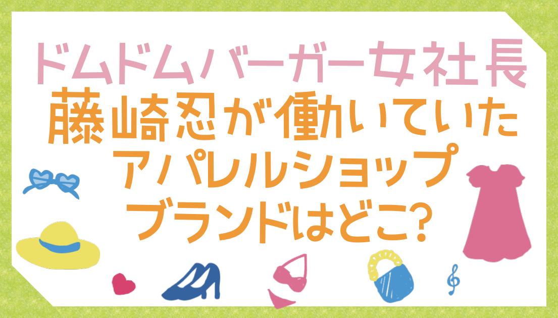 藤崎忍が働いていた渋谷109アパレルショップブランドはどこ?