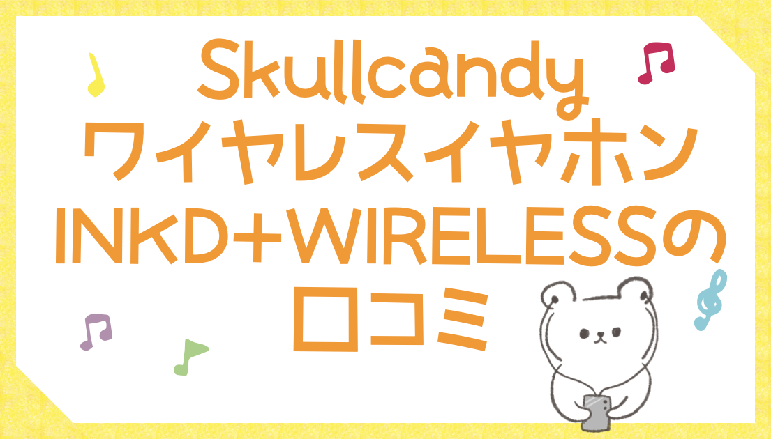 SkullcandyワイヤレスイヤホンINKD+WIRELESSの口コミ